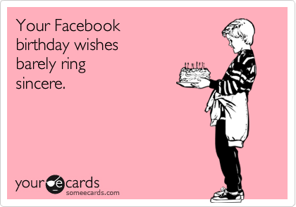 Your Facebook   birthday wishes  barely ring  sincere.