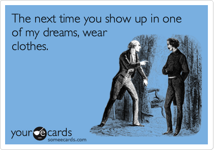 The next time you show up in one of my dreams, wear