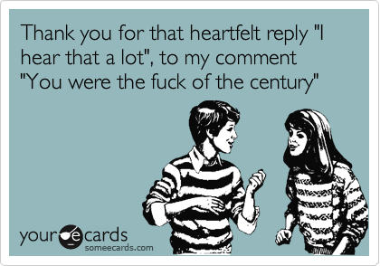 "Thank you for that heartfelt reply ""I hear that a lot"", to my comment ""You were the fuck of the century"""