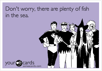 Don't worry, there are plenty of fish in the sea.