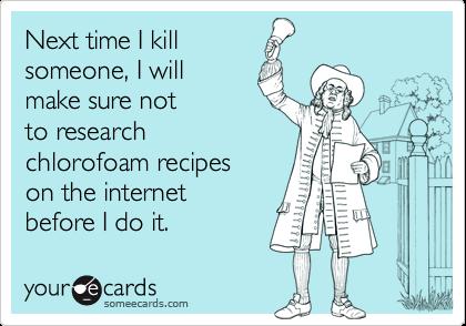 Next time I kill someone, I willmake sure not to research chlorofoam recipeson the internetbefore I do it.
