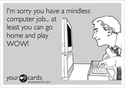 I'm sorry you have a mindless computer job... atleast you can gohome and playWOW!