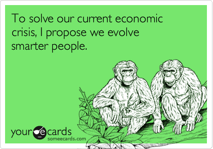 To solve our current economic crisis, I propose we evolve