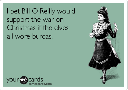 I bet Bill O'Reilly would support the war on Christmas if the elves all wore burqas.