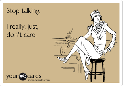 Stop talking.  I really, just, don't care.