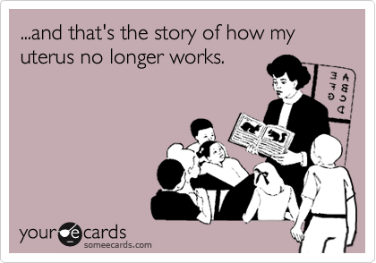 ...and that's the story of how my uterus no longer works.