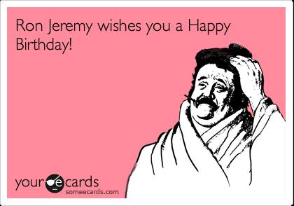 ron jeremy happy birthday Ron Jeremy wishes you a Happy Birthday! | Birthday Ecard ron jeremy happy birthday