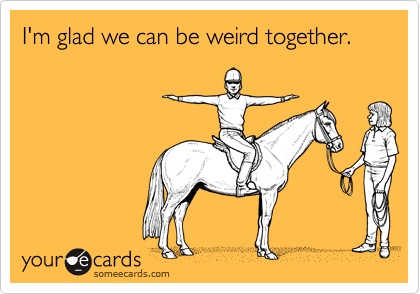 I'm glad we can be weird together.