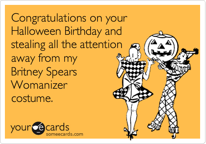 Congratulations on your Halloween Birthday and stealing all the attention away from my Britney SpearsWomanizer costume.