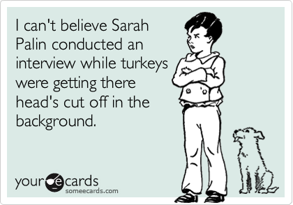 I can't believe SarahPalin conducted aninterview while turkeyswere getting therehead's cut off in thebackground.