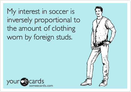 My interest in soccer is inversely proportional to the amount of clothing worn by foreign studs.