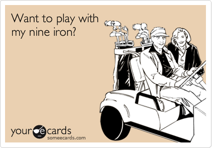 Want to play withmy nine iron?