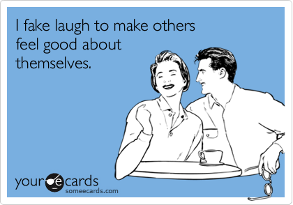 I fake laugh to make others feel good aboutthemselves.
