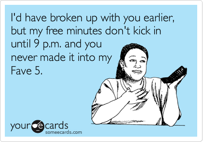 I'd have broken up with you earlier, but my free minutes don't kick in until 9 p.m. and younever made it into myFave 5.