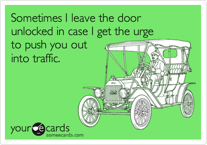 Sometimes I leave the door unlocked in case I get the urge to push you out into traffic.