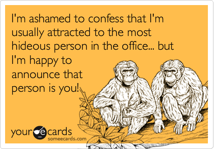 I'm ashamed to confess that I'm usually attracted to the most hideous person in the office... but I'm happy to