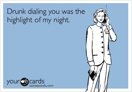 Drunk dialing you was the