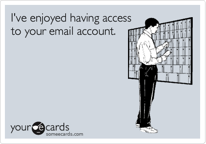 I've enjoyed having access to your email account.
