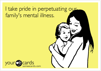 I take pride in perpetuating our family's mental illness.