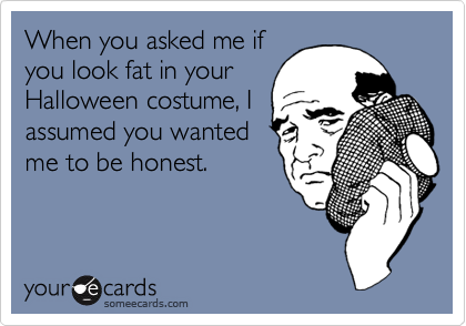 When you asked me ifyou look fat in yourHalloween costume, Iassumed you wantedme to be honest.