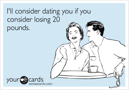 I'll consider dating you if you consider losing 20pounds.