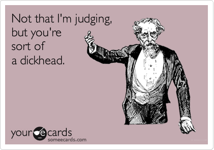 Not that I'm judging, but you're sort of a dickhead.