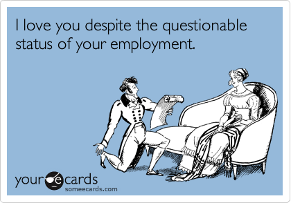 I love you despite the questionable status of your employment.