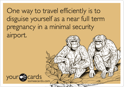 One way to travel efficiently is to disguise yourself as a near full term pregnancy in a minimal security airport.