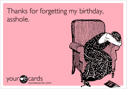 Thanks for forgetting my birthday, asshole.