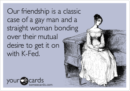 Our friendship is a classic case of a gay man and a straight woman bonding over their mutual desire to get it on with K-Fed.