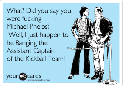 What? Did you say youwere fucking Michael Phelps? Well, I just happen tobe Banging the Assistant Captainof the Kickball Team!