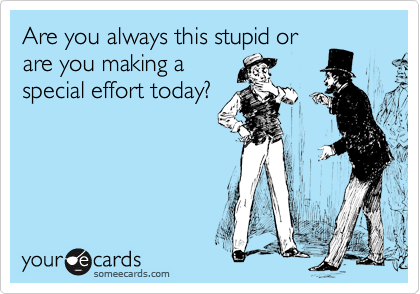 Are you always this stupid or are you making a special effort today?