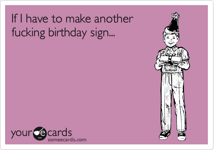 If I have to make anotherfucking birthday sign...