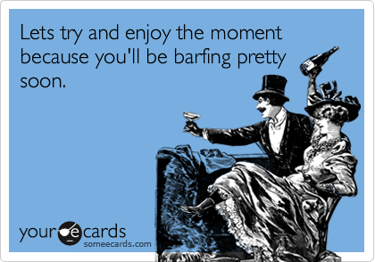 Lets try and enjoy the moment because you'll be barfing prettysoon.