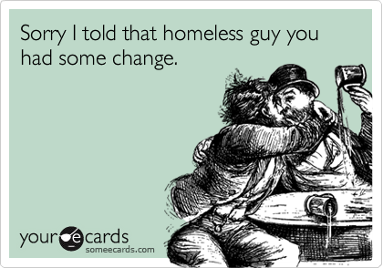 Sorry I told that homeless guy you had some change.