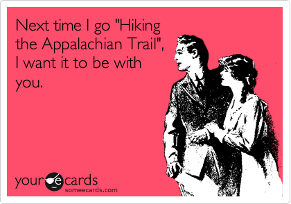 """Next time I go """"Hiking the Appalachian Trail"""", I want it to be with you."""
