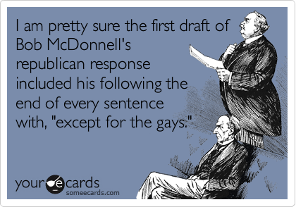 "I am pretty sure the first draft of Bob McDonnell's republican response included his following the end of every sentence with, ""except for the gays."""