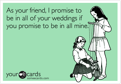 As your friend, I promise tobe in all of your weddings ifyou promise to be in all mine.