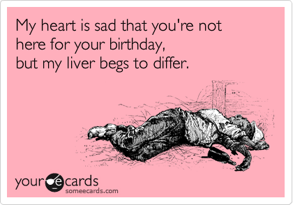 My heart is sad that you're not here for your birthday, but my liver begs to differ.