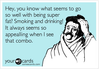 Hey, you know what seems to go so well with being superfat? Smoking and drinking!It always seems soappealling when I seethat combo.