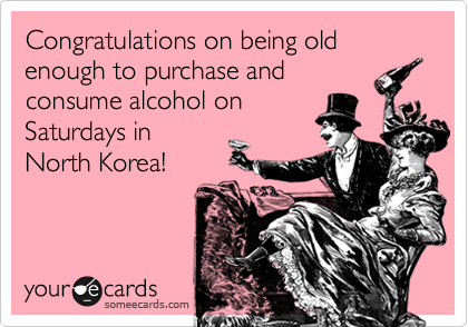 Congratulations on being old enough to purchase andconsume alcohol onSaturdays in North Korea!