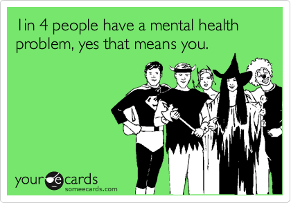 1in 4 people have a mental health problem, yes that means you.