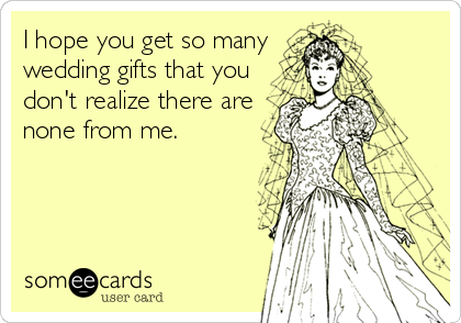Wedding Gift Ideas For Wealthy Couple : Ways To Express Your Dread Over Wedding Season Wedding Someecards