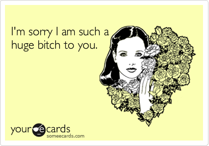 I'm sorry I am such ahuge bitch to you.