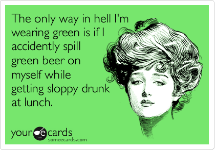 The only way in hell I'mwearing green is if Iaccidently spillgreen beer onmyself whilegetting sloppy drunkat lunch.