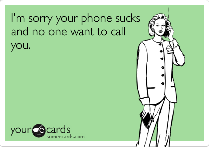 I'm sorry your phone sucks