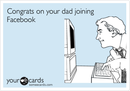 Congrats on your dad joining Facebook
