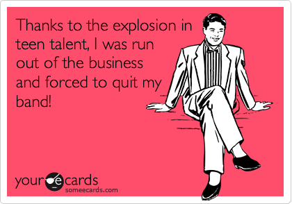 Thanks to the explosion inteen talent, I was runout of the businessand forced to quit myband!