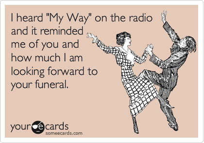 "I heard ""My Way"" on the radio