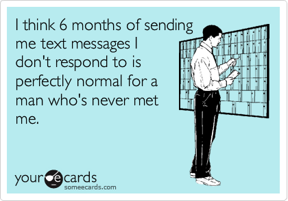 I think 6 months of sending me text messages I don't respond to is perfectly normal for a man who's never met me.